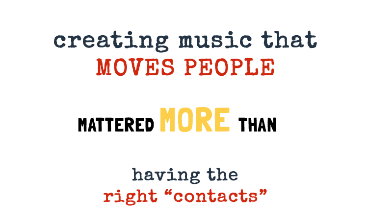 Creating music is more important than having the right contacts